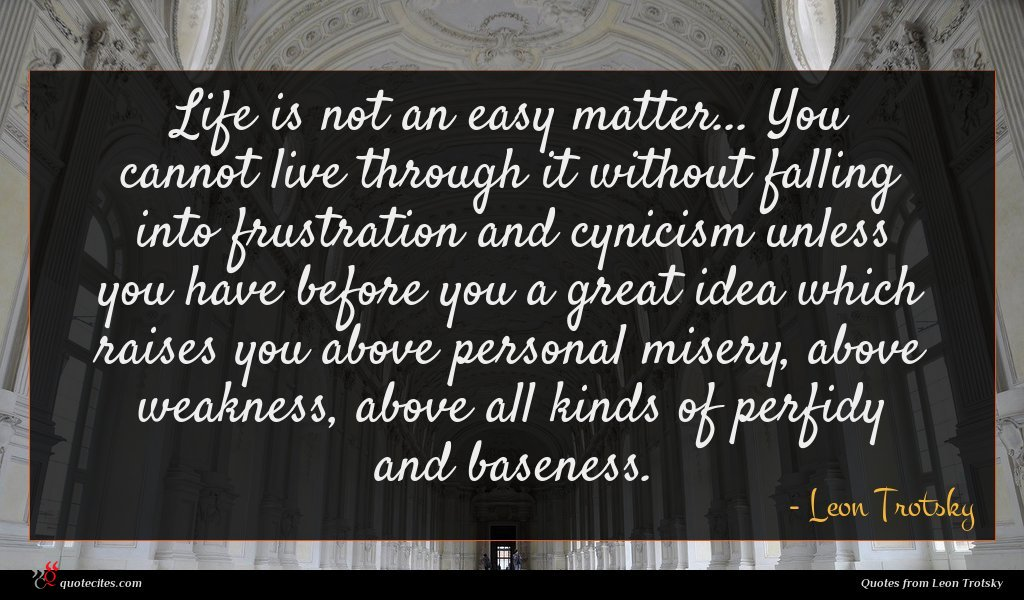 Life is not an easy matter... You cannot live through it without falling into frustration and cynicism unless you have before you a great idea which raises you above personal misery, above weakness, above all kinds of perfidy and baseness.