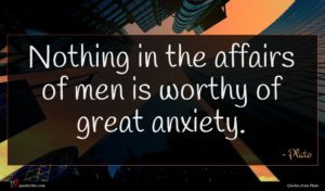 Plato quote : Nothing in the affairs ...