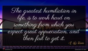E. W. Howe quote : The greatest humiliation in ...