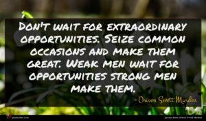 Orison Swett Marden quote : Don't wait for extraordinary ...