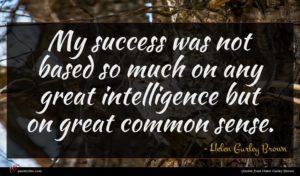 Helen Gurley Brown quote : My success was not ...
