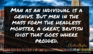 Charlie Chaplin quote : Man as an individual ...