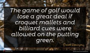 Ernest Hemingway quote : The game of golf ...