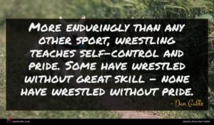 Dan Gable quote : More enduringly than any ...