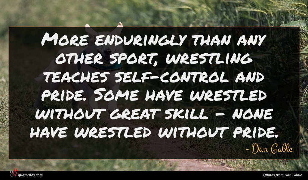 More enduringly than any other sport, wrestling teaches self-control and pride. Some have wrestled without great skill - none have wrestled without pride.