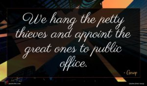Aesop quote : We hang the petty ...
