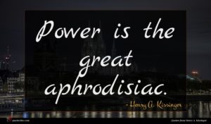Henry A. Kissinger quote : Power is the great ...