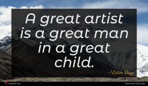 Victor Hugo quote : A great artist is ...