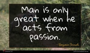 Benjamin Disraeli quote : Man is only great ...