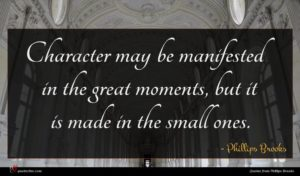 Phillips Brooks quote : Character may be manifested ...