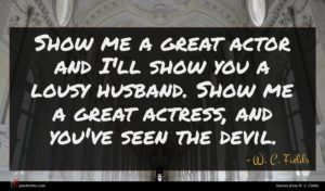 W. C. Fields quote : Show me a great ...