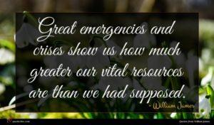 William James quote : Great emergencies and crises ...