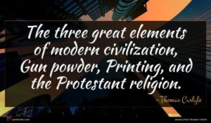Thomas Carlyle quote : The three great elements ...