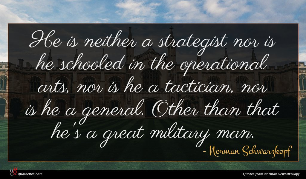 He is neither a strategist nor is he schooled in the operational arts, nor is he a tactician, nor is he a general. Other than that he's a great military man.
