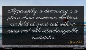 Gore Vidal quote : Apparently a democracy is ...