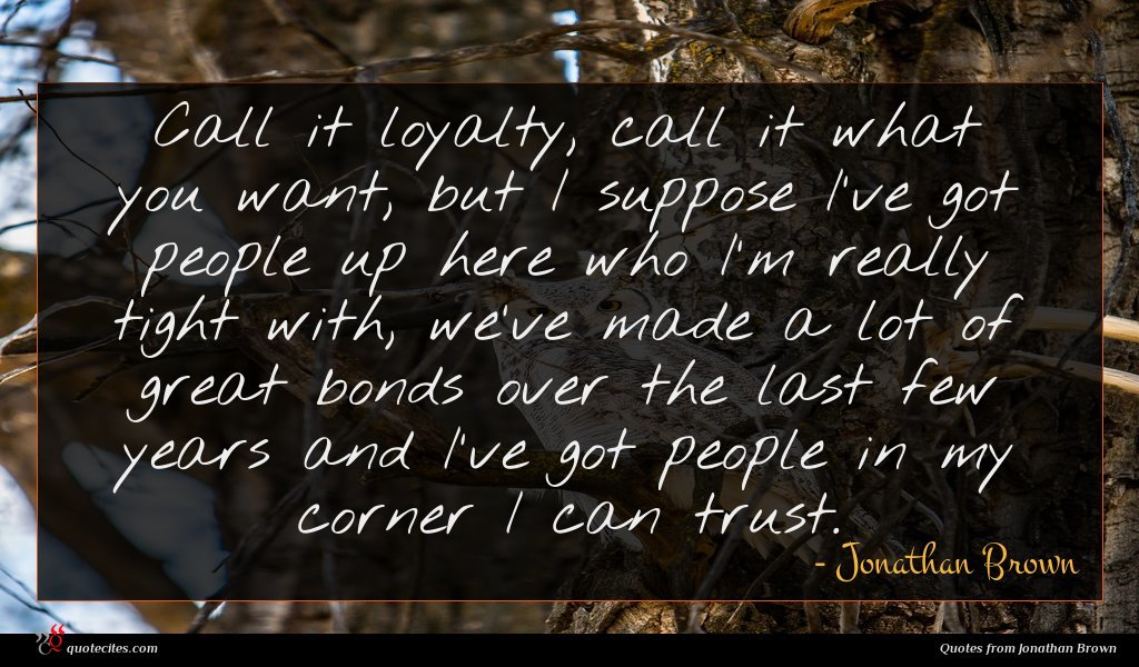 Call it loyalty, call it what you want, but I suppose I've got people up here who I'm really tight with, we've made a lot of great bonds over the last few years and I've got people in my corner I can trust.