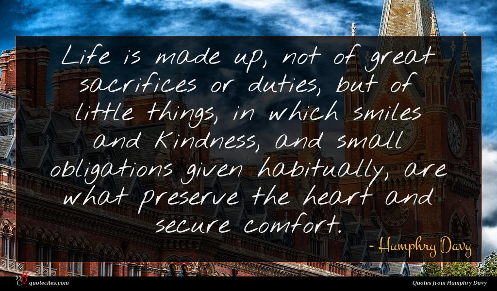 Life is made up, not of great sacrifices or duties, but of little things, in which smiles and kindness, and small obligations given habitually, are what preserve the heart and secure comfort.
