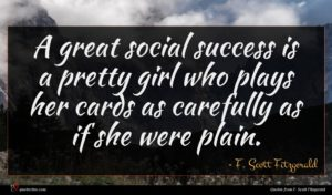 F. Scott Fitzgerald quote : A great social success ...