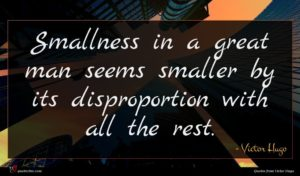 Victor Hugo quote : Smallness in a great ...