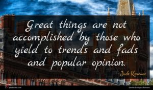 Jack Kerouac quote : Great things are not ...