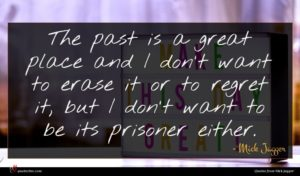 Mick Jagger quote : The past is a ...