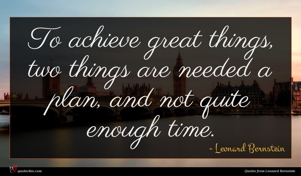 To achieve great things, two things are needed a plan, and not quite enough time.