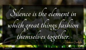 Thomas Carlyle quote : Silence is the element ...