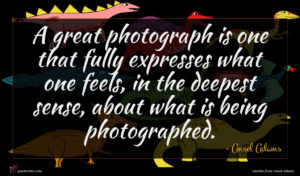 Ansel Adams quote : A great photograph is ...