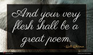 Walt Whitman quote : And your very flesh ...