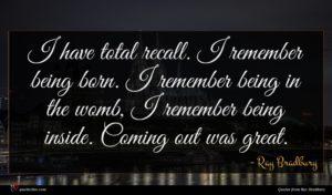 Ray Bradbury quote : I have total recall ...