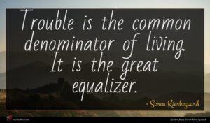 Soren Kierkegaard quote : Trouble is the common ...