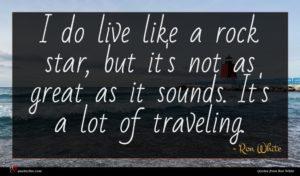 Ron White quote : I do live like ...