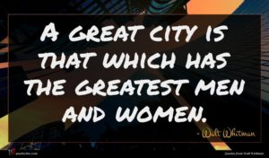 Walt Whitman quote : A great city is ...