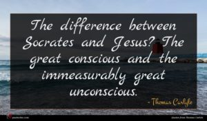 Thomas Carlyle quote : The difference between Socrates ...