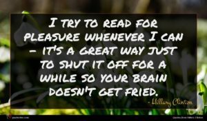Hillary Clinton quote : I try to read ...