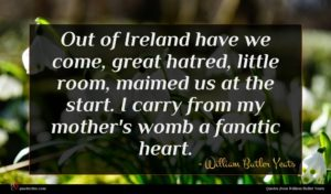 William Butler Yeats quote : Out of Ireland have ...