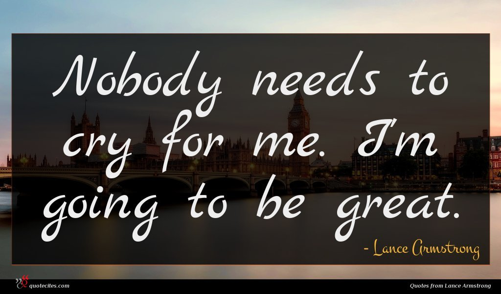 Nobody needs to cry for me. I'm going to be great.