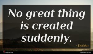 Epictetus quote : No great thing is ...