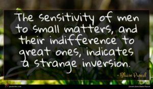Blaise Pascal quote : The sensitivity of men ...