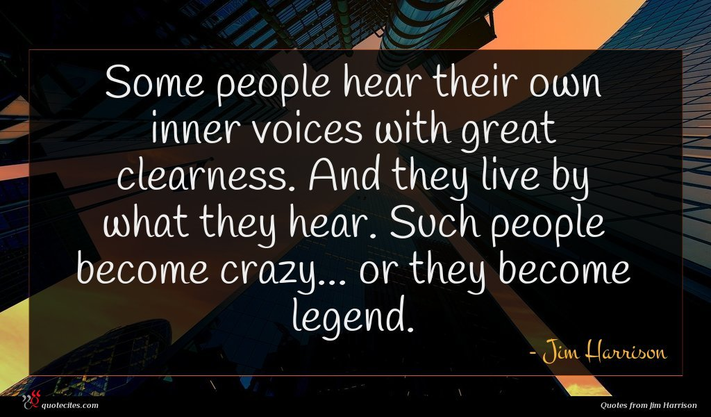 Some people hear their own inner voices with great clearness. And they live by what they hear. Such people become crazy... or they become legend.