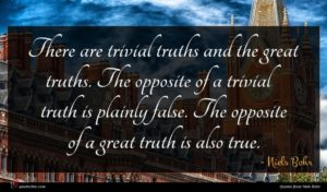Niels Bohr quote : There are trivial truths ...