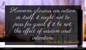 Francois de La Rochefoucauld quote : However glorious an action ...