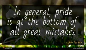 John Ruskin quote : In general pride is ...