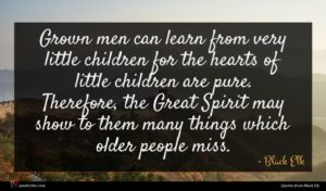 Black Elk quote : Grown men can learn ...