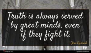 Jean Rostand quote : Truth is always served ...