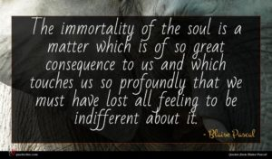 Blaise Pascal quote : The immortality of the ...