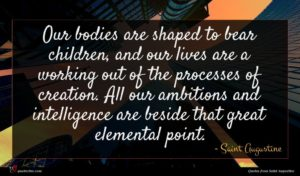Saint Augustine quote : Our bodies are shaped ...