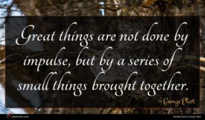 George Eliot quote : Great things are not ...