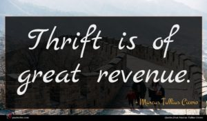 Marcus Tullius Cicero quote : Thrift is of great ...