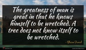 Blaise Pascal quote : The greatness of man ...
